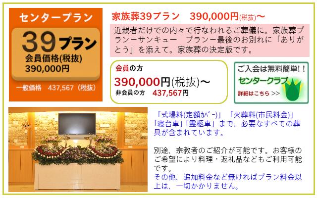 家族葬39(サンキュー)プラン プランだけでも葬儀ができます。追加料金など無ければプラン料金以上かかりません。 家族葬39プラン 一般価格 437,567円(税抜)  センタークラブ会員価格 390,000円(税抜)