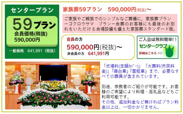 家族葬59(ゴクロウサマ)プラン プランだけでも葬儀ができます。追加料金など無ければプラン料金以上かかりません。 家族葬59プラン 一般価格 641,991円(税込)  センタークラブ会員価格 590,000円(税抜)